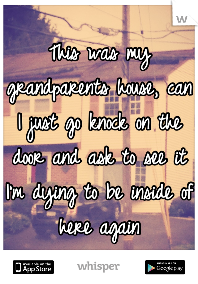 This was my grandparents house, can I just go knock on the door and ask to see it I'm dying to be inside of here again