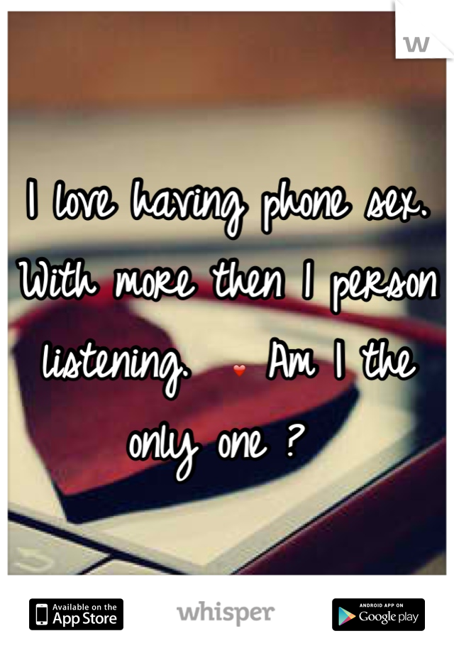 I love having phone sex. With more then 1 person listening.  ❤ Am I the only one ?