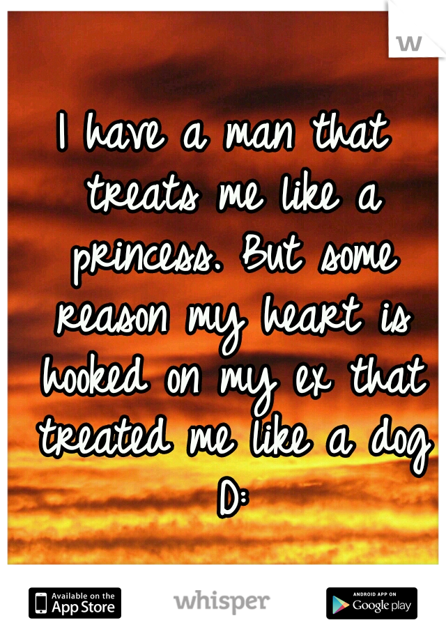 I have a man that treats me like a princess. But some reason my heart is hooked on my ex that treated me like a dog D: