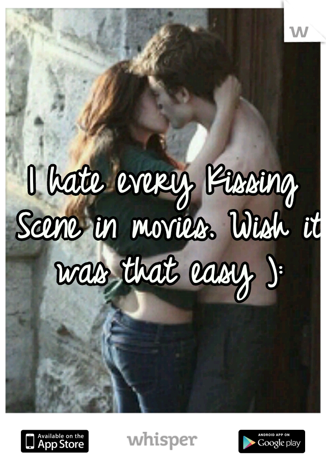 I hate every Kissing Scene in movies. Wish it was that easy ):