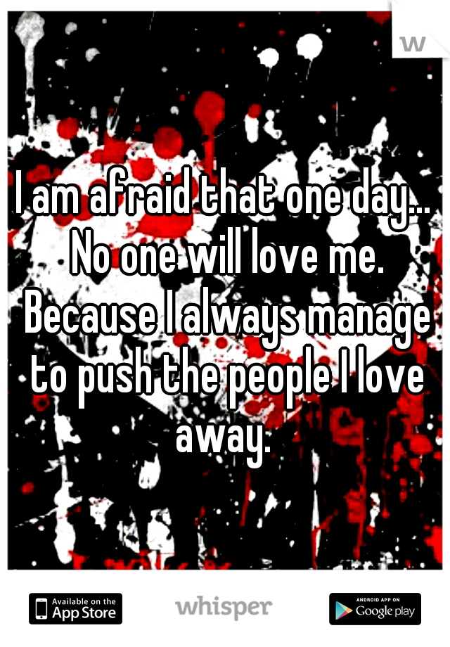 I am afraid that one day... No one will love me. Because I always manage to push the people I love away.