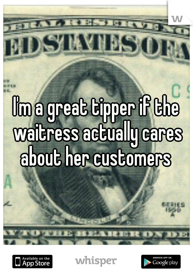 I'm a great tipper if the waitress actually cares about her customers