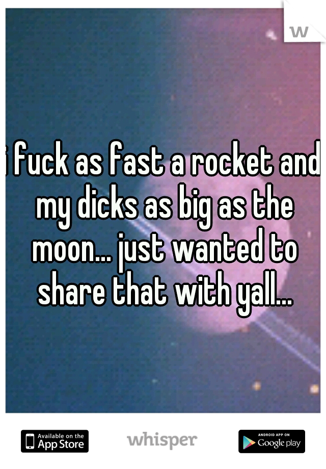 i fuck as fast a rocket and my dicks as big as the moon... just wanted to share that with yall...