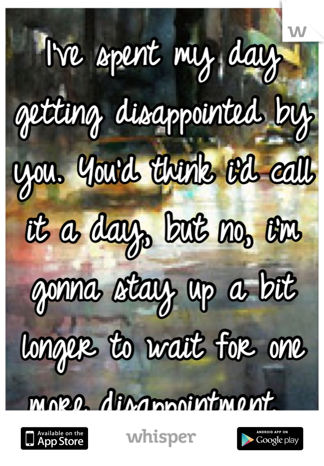 I've spent my day getting disappointed by you. You'd think i'd call it a day, but no, i'm gonna stay up a bit longer to wait for one more disappointment.
