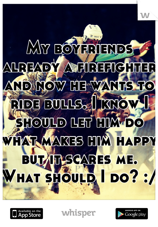 My boyfriends already a firefighter and now he wants to ride bulls. I know I should let him do what makes him happy but it scares me. What should I do? :/