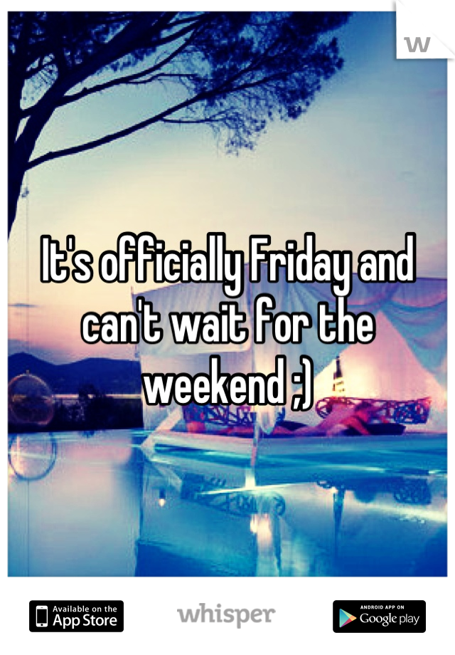 It's officially Friday and can't wait for the weekend ;)