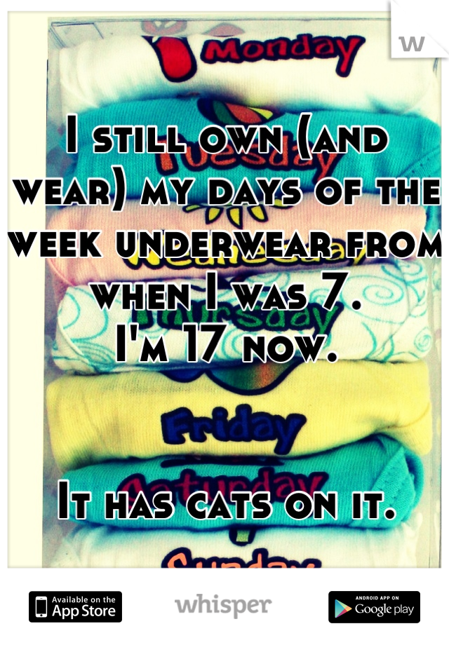 I still own (and wear) my days of the week underwear from when I was 7. I'm 17 now.   It has cats on it.