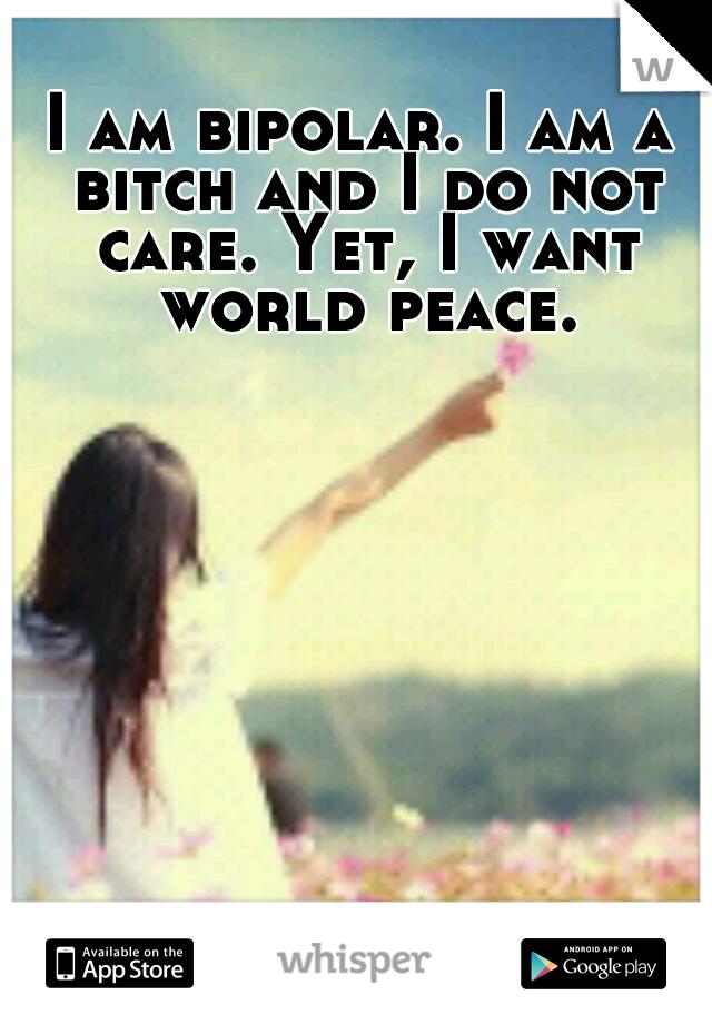 I am bipolar. I am a bitch and I do not care. Yet, I want world peace.