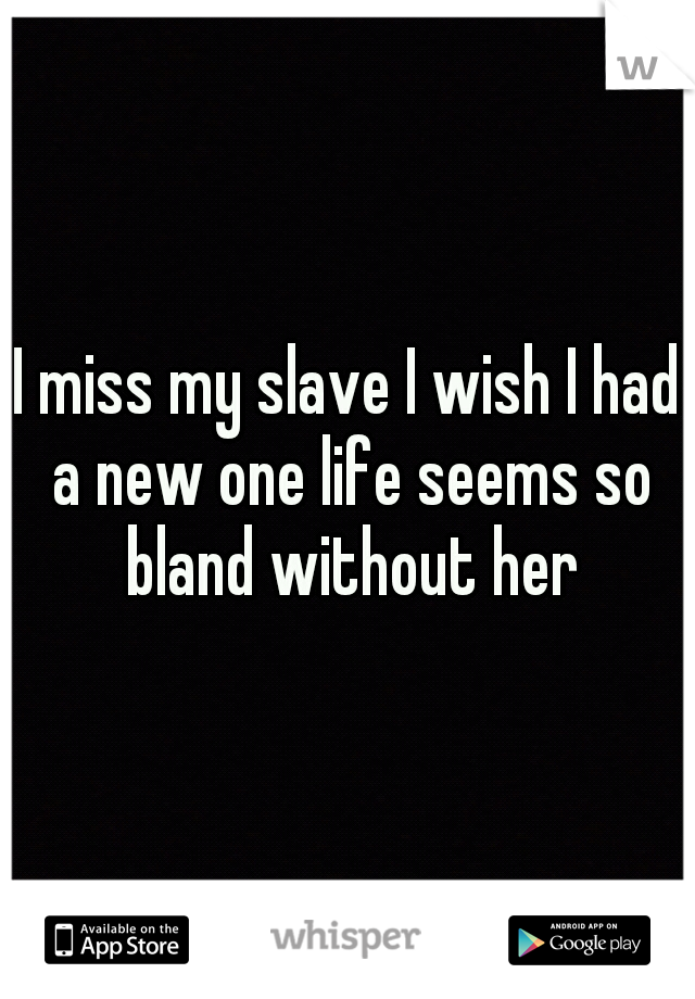 I miss my slave I wish I had a new one life seems so bland without her