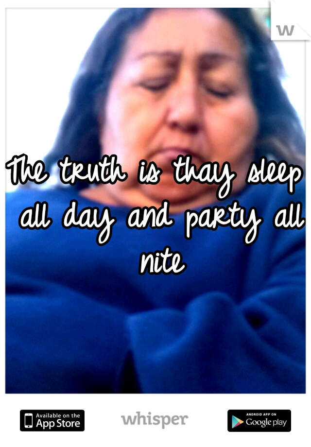 The truth is thay sleep all day and party all nite