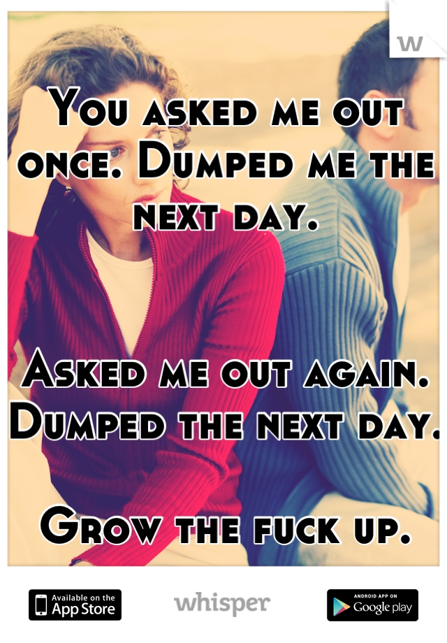 You asked me out once. Dumped me the next day.    Asked me out again. Dumped the next day.   Grow the fuck up.