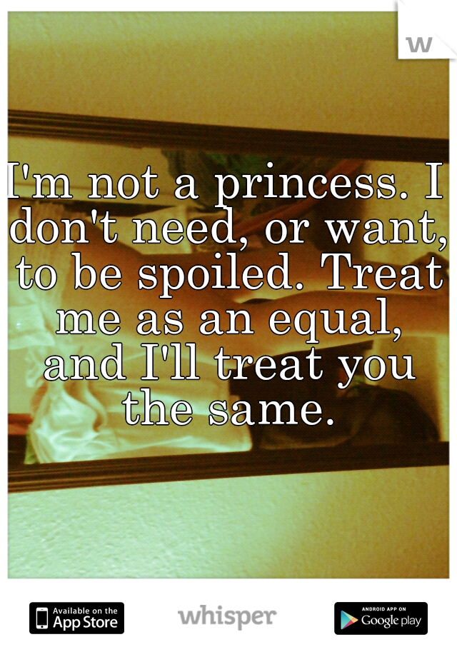 I'm not a princess. I don't need, or want, to be spoiled. Treat me as an equal, and I'll treat you the same.