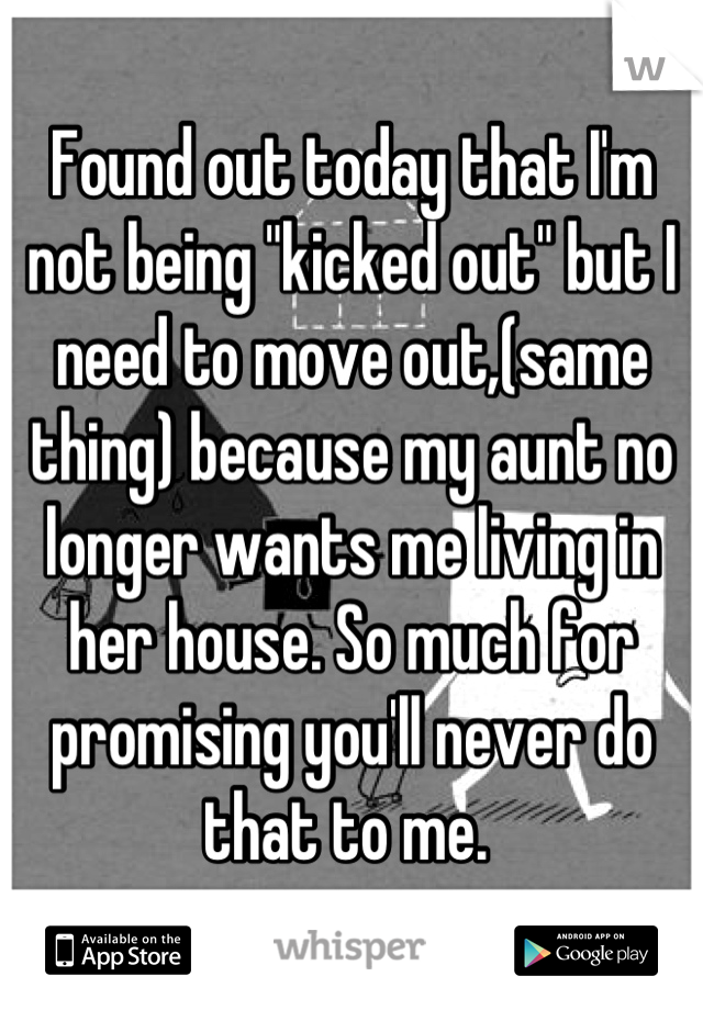 """Found out today that I'm not being """"kicked out"""" but I need to move out,(same thing) because my aunt no longer wants me living in her house. So much for promising you'll never do that to me."""