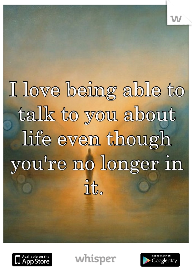 I love being able to talk to you about life even though you're no longer in it.
