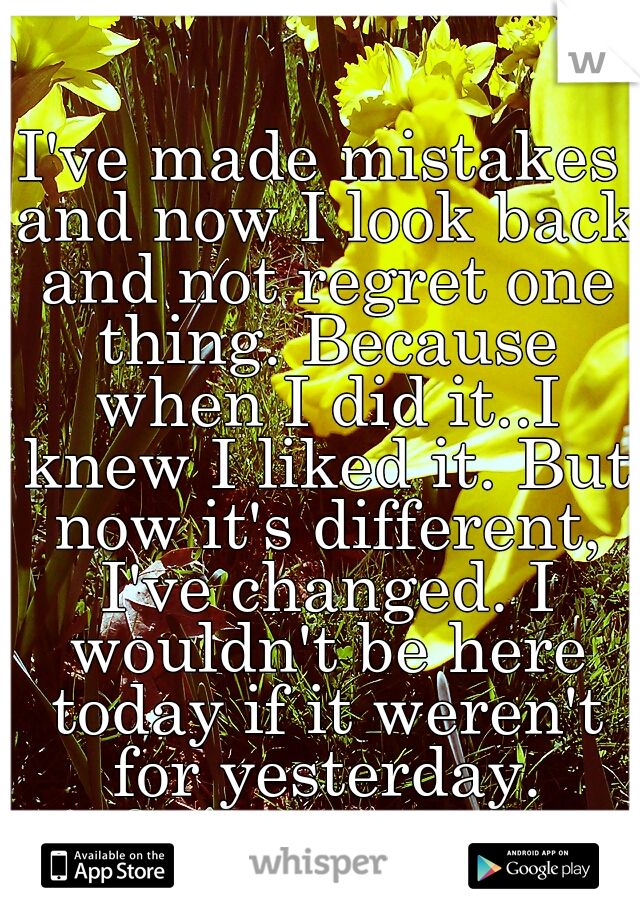 I've made mistakes and now I look back and not regret one thing. Because when I did it..I knew I liked it. But now it's different, I've changed. I wouldn't be here today if it weren't for yesterday.