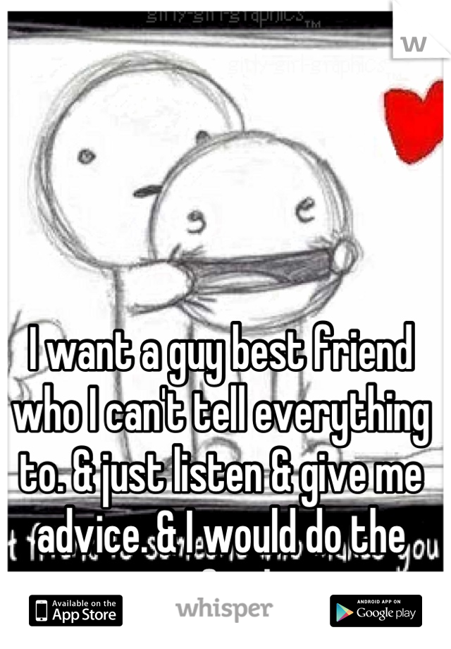 I want a guy best friend who I can't tell everything to. & just listen & give me advice. & I would do the same for him.