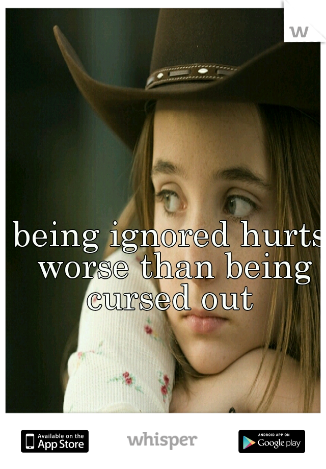 being ignored hurts worse than being cursed out