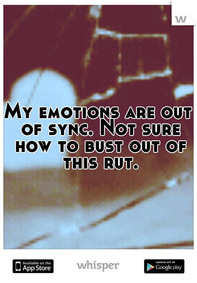 My emotions are out of sync. Not sure how to bust out of this rut.