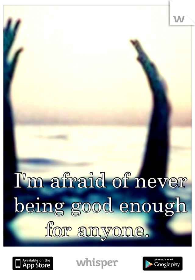 I'm afraid of never being good enough for anyone.