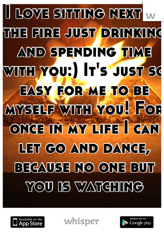 I love sitting next to the fire just drinking and spending time with you:) It's just so easy for me to be myself with you! For once in my life I can let go and dance, because no one but you is watching