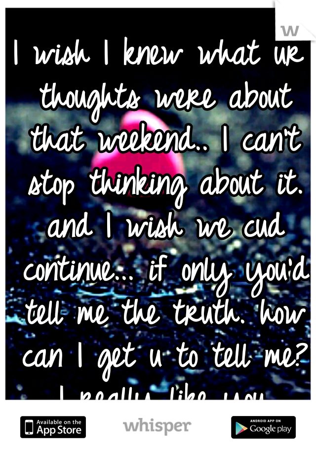 I wish I knew what ur thoughts were about that weekend.. I can't stop thinking about it. and I wish we cud continue... if only you'd tell me the truth. how can I get u to tell me? I really like you.