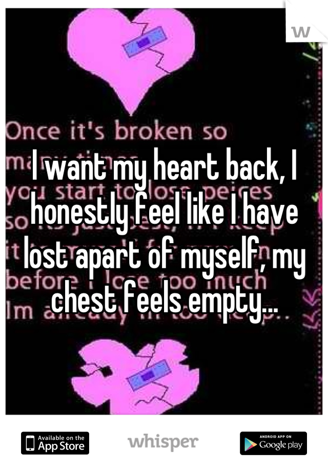 I want my heart back, I honestly feel like I have lost apart of myself, my chest feels empty...