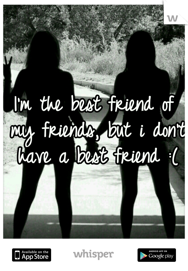 I'm the best friend of my friends, but i don't have a best friend :(