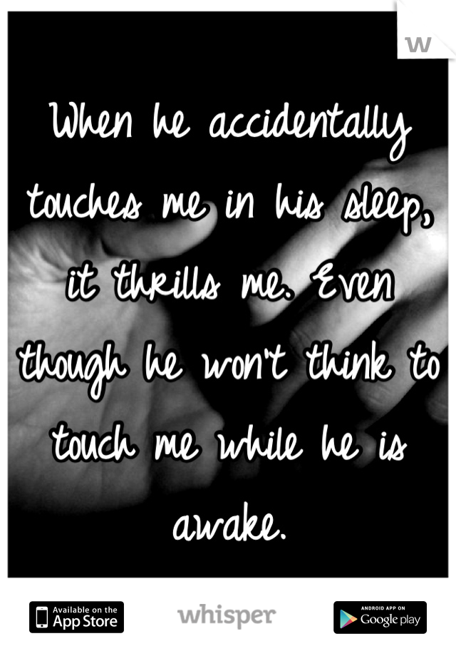 When he accidentally touches me in his sleep, it thrills me. Even though he won't think to touch me while he is awake.