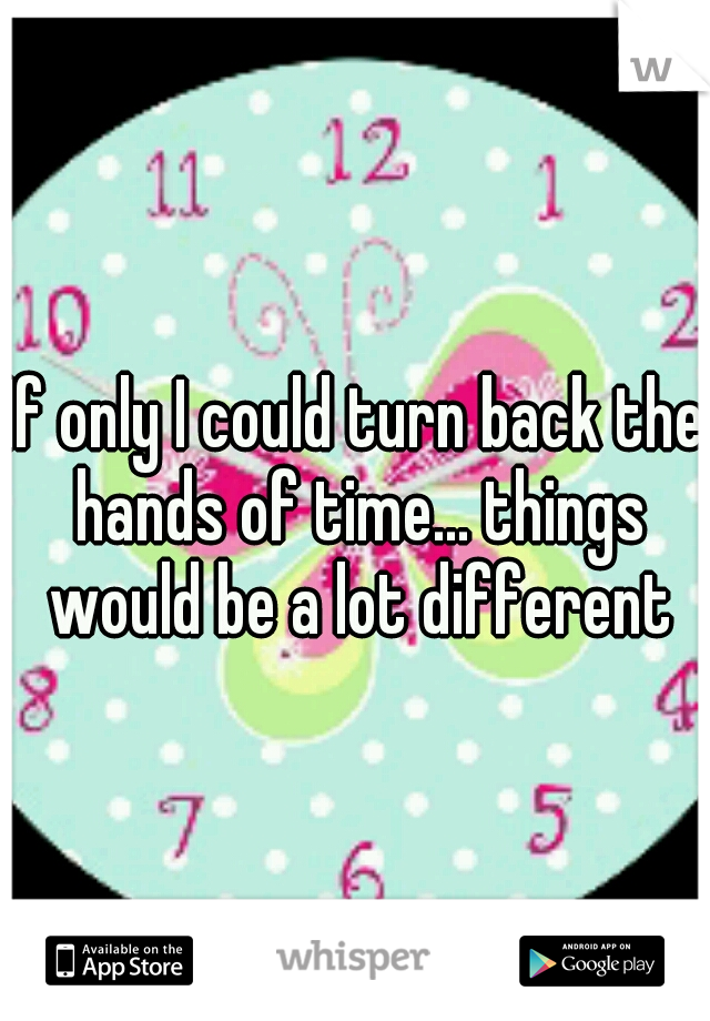 If only I could turn back the hands of time... things would be a lot different