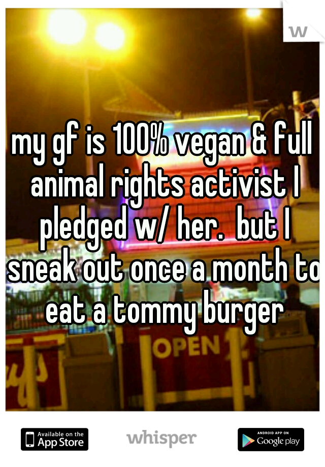 my gf is 100% vegan & full animal rights activist I pledged w/ her.  but I sneak out once a month to eat a tommy burger