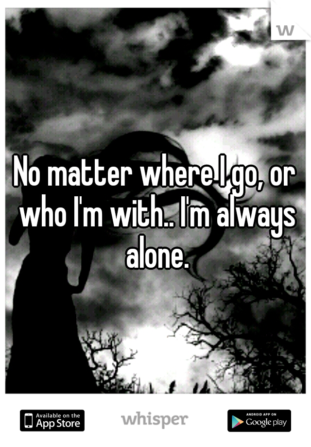 No matter where I go, or who I'm with.. I'm always alone.