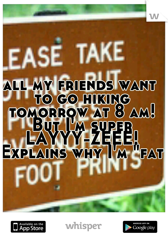 """all my friends want to go hiking tomorrow at 8 am! But I'm super LAYYY-ZEEE! Explains why I'm """"fat"""""""