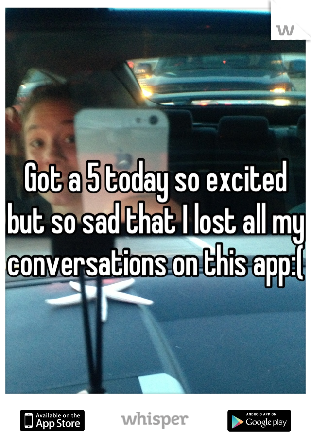 Got a 5 today so excited but so sad that I lost all my conversations on this app:(