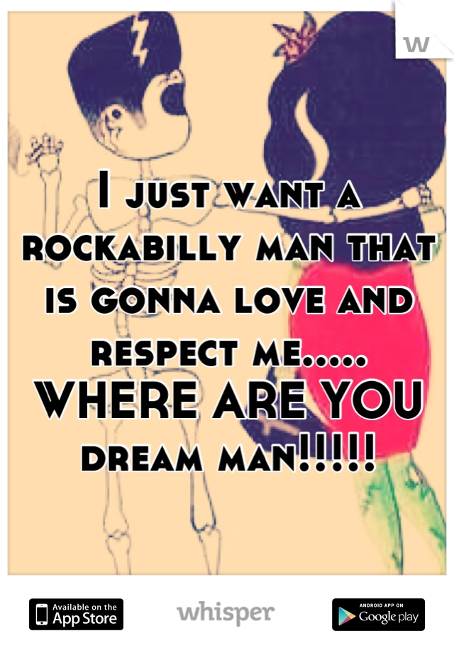 I just want a rockabilly man that is gonna love and respect me..... WHERE ARE YOU dream man!!!!!