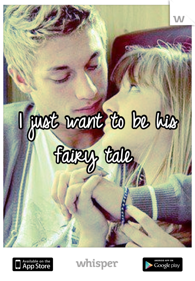 I just want to be his fairy tale