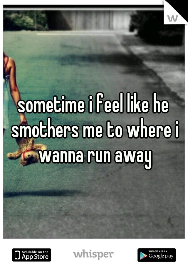 sometime i feel like he smothers me to where i wanna run away