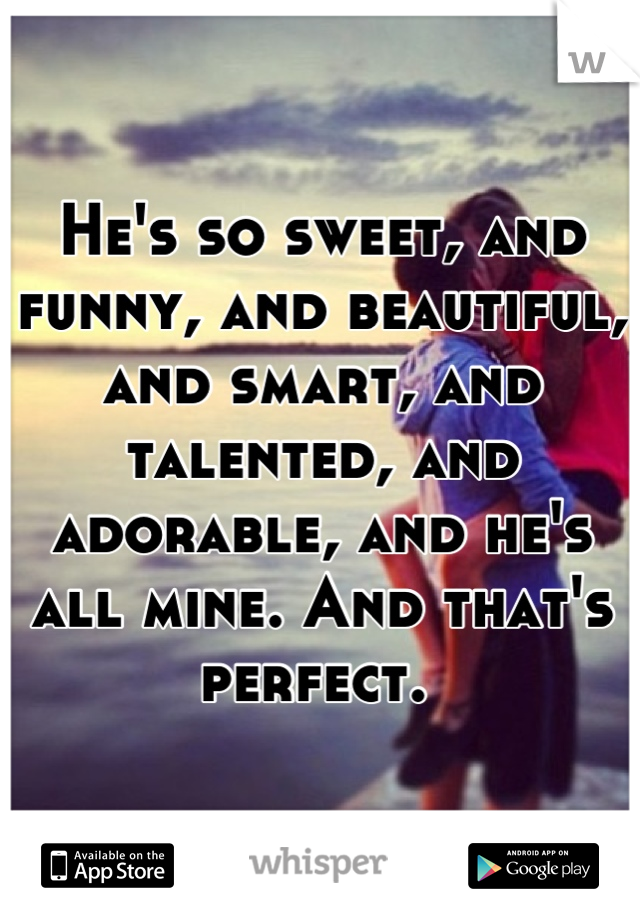 He's so sweet, and funny, and beautiful, and smart, and talented, and adorable, and he's all mine. And that's perfect.
