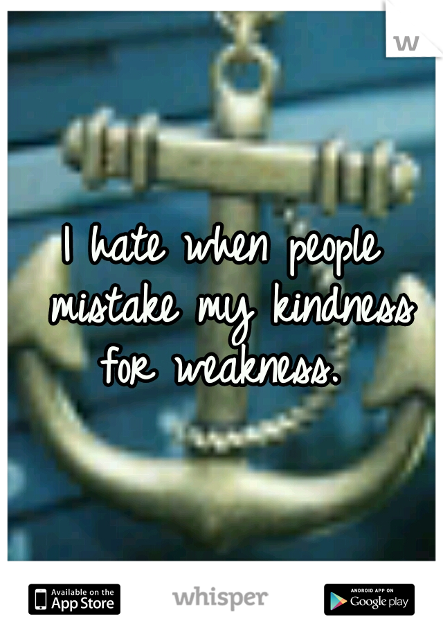 I hate when people mistake my kindness for weakness.