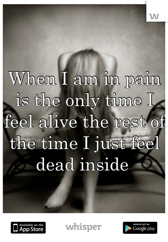 When I am in pain is the only time I feel alive the rest of the time I just feel dead inside