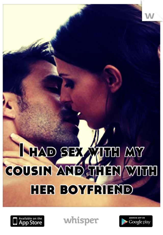 I had sex with my cousin and then with her boyfriend