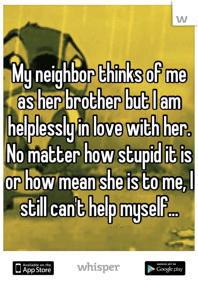 My neighbor thinks of me as her brother but I am helplessly in love with her. No matter how stupid it is or how mean she is to me, I still can't help myself...