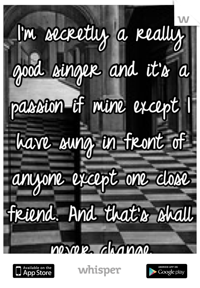 I'm secretly a really good singer and it's a passion if mine except I have sung in front of anyone except one close friend. And that's shall never change