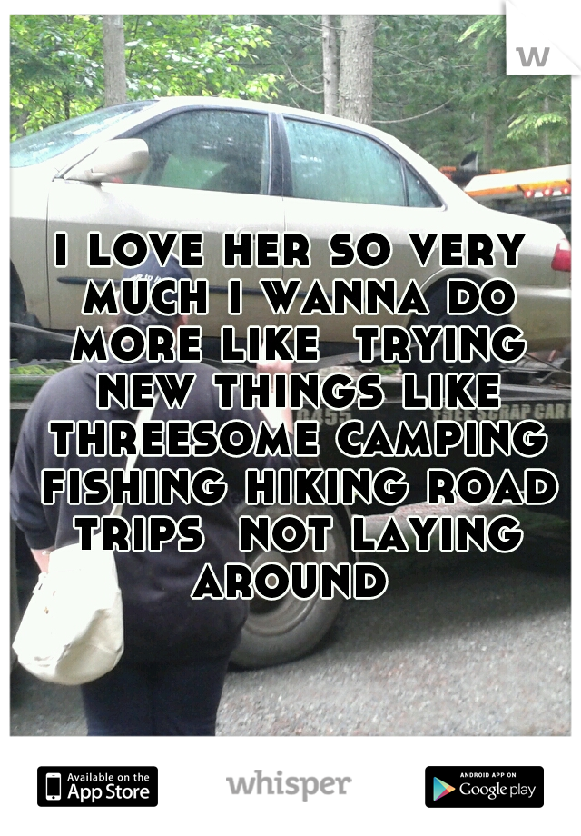 i love her so very much i wanna do more like  trying new things like threesome camping fishing hiking road trips  not laying around