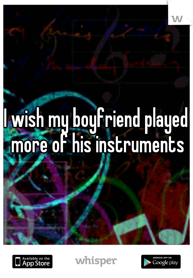 I wish my boyfriend played more of his instruments