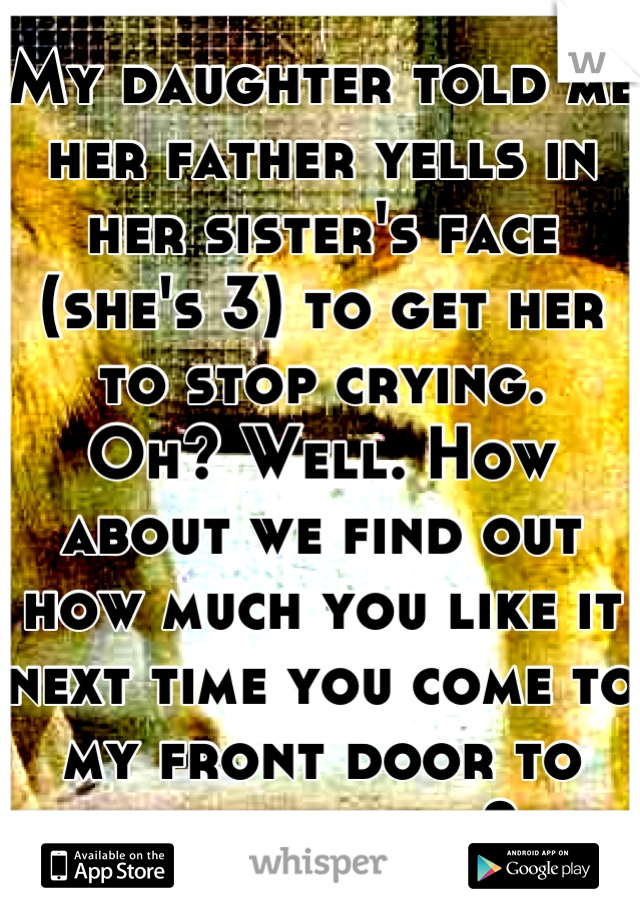 My daughter told me her father yells in her sister's face (she's 3) to get her to stop crying.  Oh? Well. How about we find out how much you like it next time you come to my front door to pick them up?