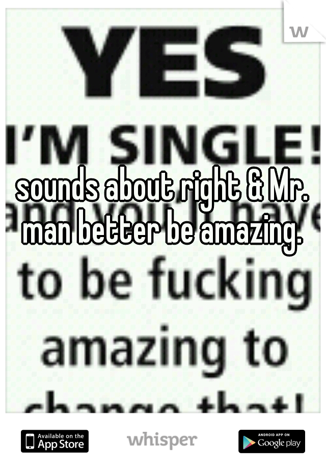 sounds about right & Mr. man better be amazing.