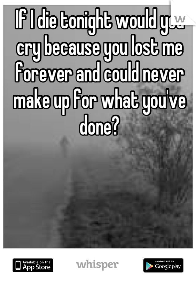 If I die tonight would you cry because you lost me forever and could never make up for what you've done?