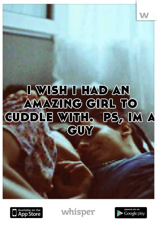 i wish i had an amazing girl to cuddle with.  ps, im a guy