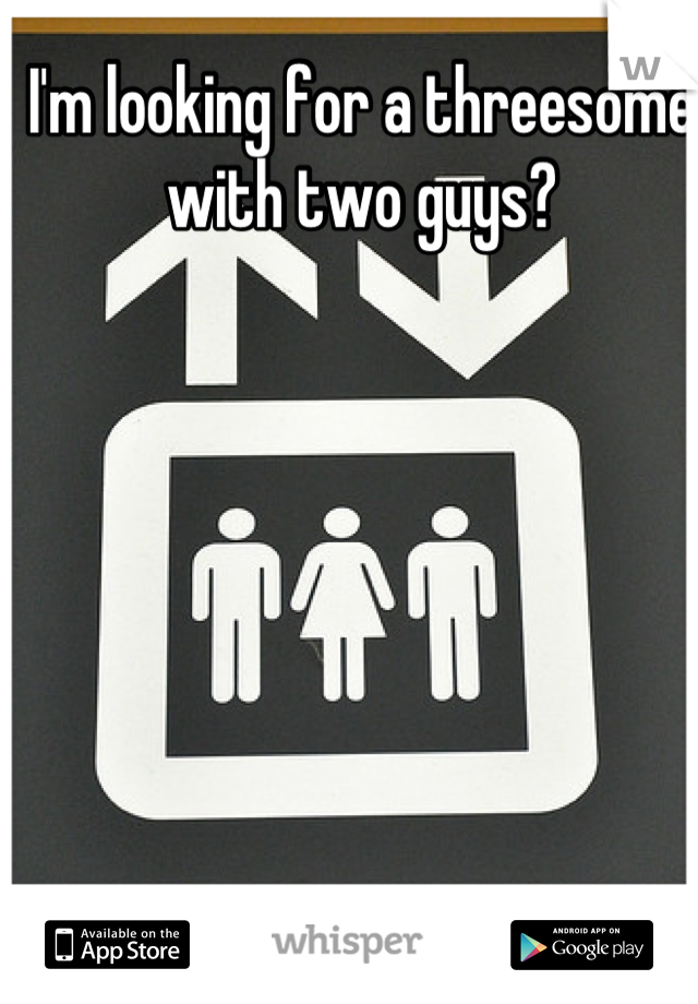 I'm looking for a threesome with two guys?