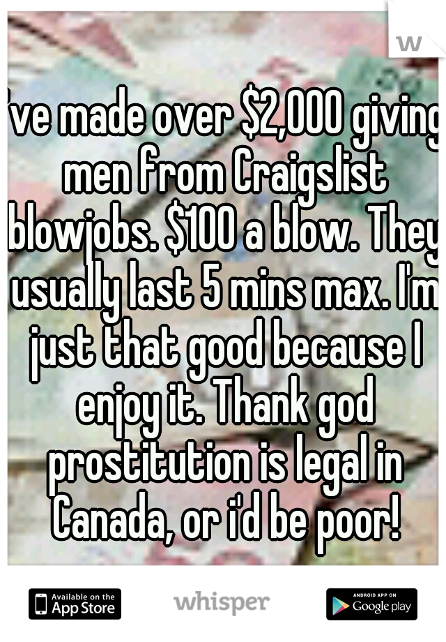 I've made over $2,000 giving men from Craigslist blowjobs. $100 a blow. They usually last 5 mins max. I'm just that good because I enjoy it. Thank god prostitution is legal in Canada, or i'd be poor!